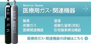 Medical Gases 医療用ガス・関連機器 酸素 窒素 炭酸ガス 亜酸化窒素(笑気) 医療関連機器 在宅酸素療法機器 医療用ガス・関連機器の詳細はこちら